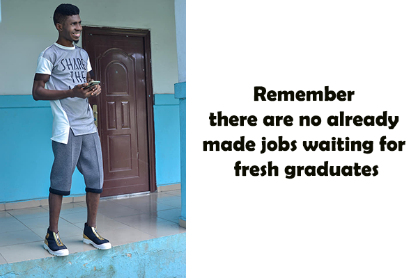 Remember there are no already made jobs waiting for fresh graduates